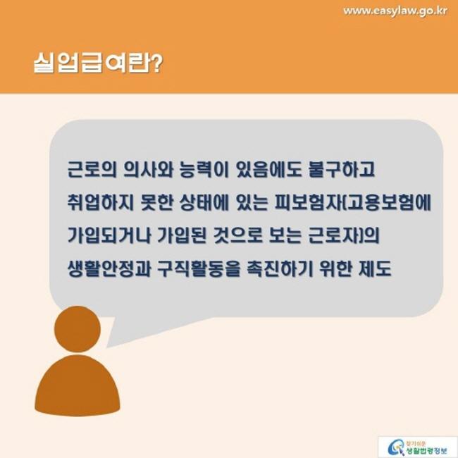 실업급여란? 근로의 의사와 능력이 있음에도 불구하고 취업하지 못한 상태에 있는 피보험자(고용보험에 가입되거나 가입된 것으로 보는 근로자)의 생활안정과 구직활동을 촉진하기 위한 제도